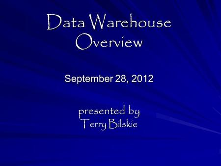 Data Warehouse Overview September 28, 2012 presented by Terry Bilskie.