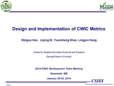 Page 1 CSISS Center for Spatial Information Science and Systems Design and Implementation of CWIC Metrics Weiguo Han, Liping Di, Yuanzheng Shao, Lingjun.