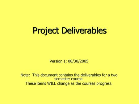 Project Deliverables Version 1: 08/30/2005 Note: This document contains the deliverables for a two semester course. These items WILL change as the courses.