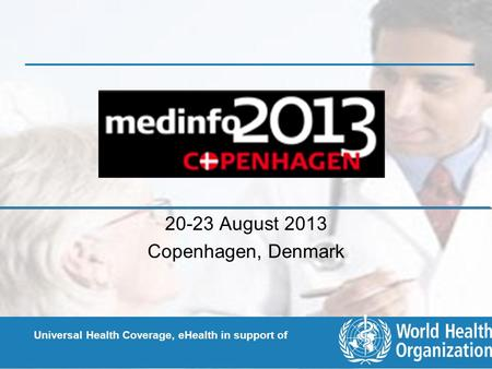 Universal Health Coverage, eHealth in support of 20-23 August 2013 Copenhagen, Denmark.