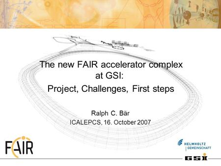The new FAIR accelerator complex at GSI: Project, Challenges, First steps Ralph C. Bär ICALEPCS, 16. October 2007.