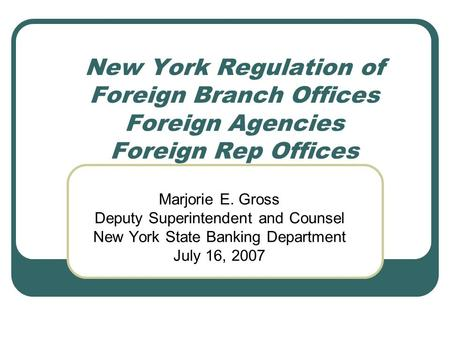 New York Regulation of Foreign Branch Offices Foreign Agencies Foreign Rep Offices Marjorie E. Gross Deputy Superintendent and Counsel New York State Banking.