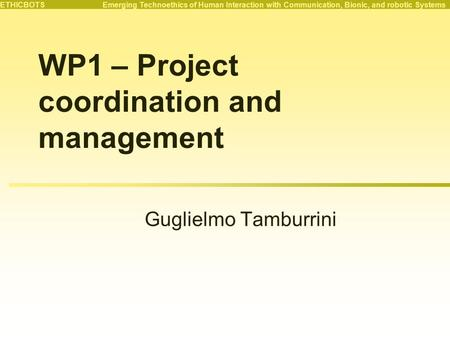 ETHICBOTS Emerging Technoethics of Human Interaction with Communication, Bionic, and robotic Systems WP1 – Project coordination and management Guglielmo.