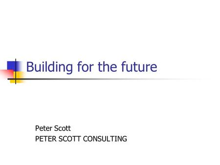 Building for the future Peter Scott PETER SCOTT CONSULTING.