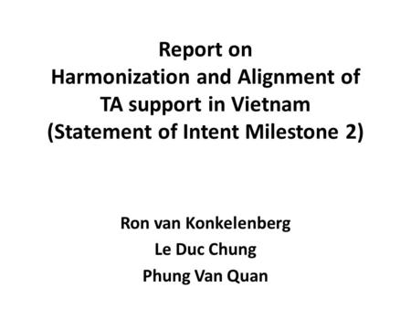 Report on Harmonization and Alignment of TA support in Vietnam (Statement of Intent Milestone 2) Ron van Konkelenberg Le Duc Chung Phung Van Quan.