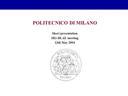 POLITECNICO DI MILANO Short presentation SIG-DLAE meeting 13th May 2004.