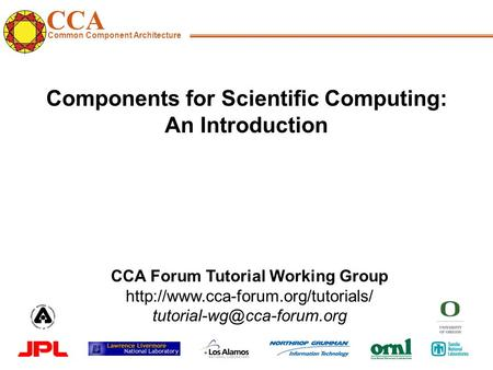 CCA Common Component Architecture CCA Forum Tutorial Working Group  Components for Scientific.