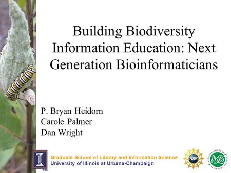 Building Biodiversity Information Education: Next Generation Bioinformaticians P. Bryan Heidorn Carole Palmer Dan Wright Graduate School of Library and.