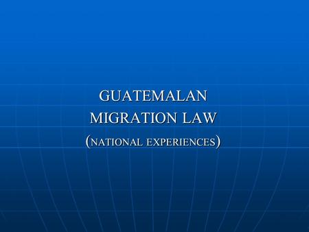 GUATEMALAN MIGRATION LAW ( NATIONAL EXPERIENCES ).