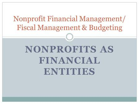 NONPROFITS AS FINANCIAL ENTITIES Nonprofit Financial Management/ Fiscal Management & Budgeting.