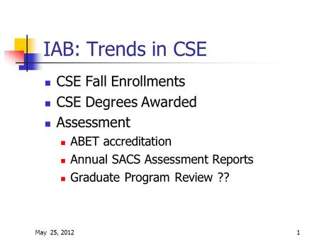 May 25, 20121 IAB: Trends in CSE CSE Fall Enrollments CSE Degrees Awarded Assessment ABET accreditation Annual SACS Assessment Reports Graduate Program.