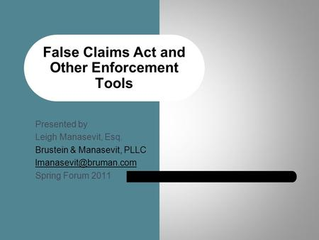 False Claims Act and Other Enforcement Tools Presented by Leigh Manasevit, Esq. Brustein & Manasevit, PLLC Spring Forum 2011.