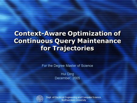 Dept. of Electrical Engineering and Computer Science, Northwestern University Context-Aware Optimization of Continuous Query Maintenance for Trajectories.