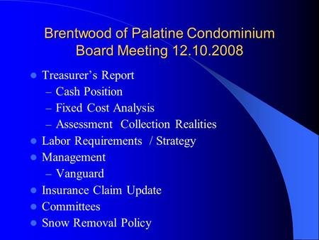 Brentwood of Palatine Condominium Board Meeting 12.10.2008 Treasurer's Report – Cash Position – Fixed Cost Analysis – Assessment Collection Realities Labor.