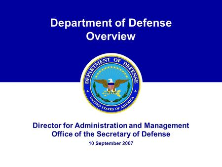 Department of Defense Overview Director for Administration and Management Office of the Secretary of Defense 10 September 2007.