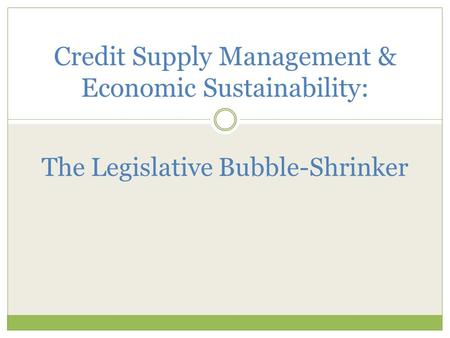 <strong>Credit</strong> Supply Management & Economic Sustainability: The Legislative Bubble-Shrinker.