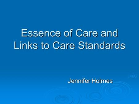 Essence of Care and Links to Care Standards Jennifer Holmes.