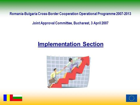 Implementation Section Romania-Bulgaria Cross-Border Cooperation Operational Programme 2007-2013 Joint Approval Committee, Bucharest, 3 April 2007.