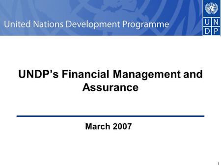1 1 UNDP's Financial Management and Assurance March 2007.