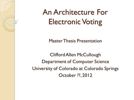 An Architecture For Electronic Voting Master Thesis Presentation Clifford Allen McCullough Department of Computer Science University of Colorado at Colorado.