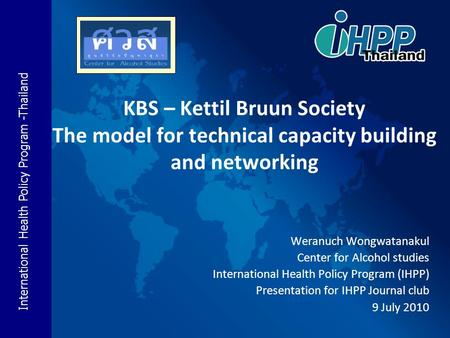 International Health Policy Program -Thailand KBS – Kettil Bruun Society The model for technical capacity building and networking Weranuch Wongwatanakul.