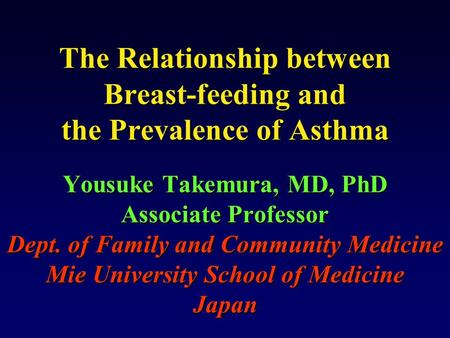 The Relationship between Breast-feeding and the Prevalence of Asthma Yousuke Takemura, MD, PhD Associate Professor Dept. of Family and Community Medicine.