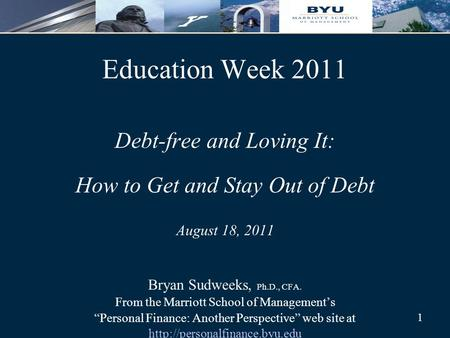 1 Education Week 2011 Debt-free and Loving It: How to Get and Stay Out of Debt August 18, 2011 Bryan Sudweeks, Ph.D., CFA. From the Marriott School of.
