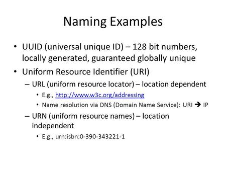 Naming Examples UUID (universal unique ID) – 128 bit numbers, locally generated, guaranteed globally unique Uniform Resource Identifier (URI) – URL (uniform.