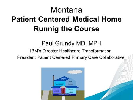 Montana Patient Centered Medical Home Runnig the Course Paul Grundy MD, MPH IBM's Director Healthcare Transformation President Patient Centered Primary.