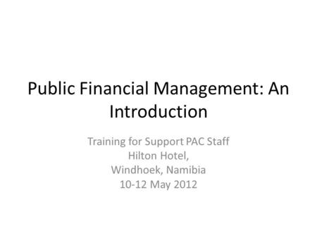 Public Financial Management: An Introduction Training for Support PAC Staff Hilton Hotel, Windhoek, Namibia 10-12 May 2012.