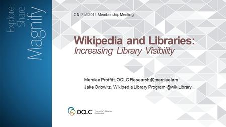 CNI Fall 2014 Membership Meeting Wikipedia and Libraries: Increasing Library Visibility Merrilee Proffitt, OCLC Jake Orlowitz, Wikipedia.