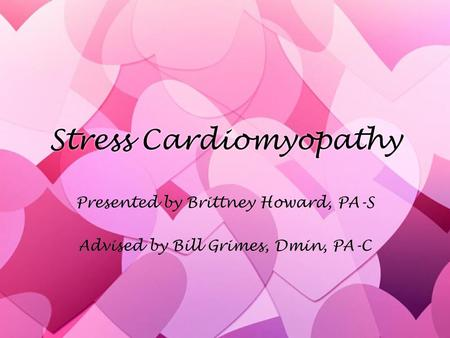 Stress Cardiomyopathy Presented by Brittney Howard, PA-S Advised by Bill Grimes, Dmin, PA-C Presented by Brittney Howard, PA-S Advised by Bill Grimes,