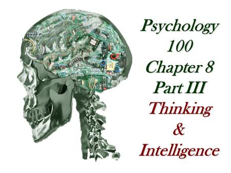 Psychology 100 Chapter 8 Part III Thinking&Intelligence.