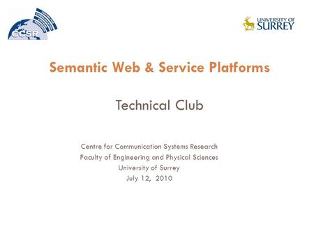 Semantic Web & Service Platforms Technical Club Centre for Communication Systems Research Faculty of Engineering and Physical Sciences University of Surrey.