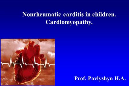 Nonrheumatic carditis <strong>in</strong> children. Cardiomyopathy. Prof. Pavlyshyn H.A.