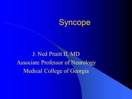 Syncope J. Ned Pruitt II, MD Associate Professor of Neurology Medical College of Georgia.