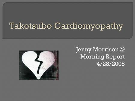 Jenny Morrison Morning Report 4/28/2008.  Cardiomyopathy characterized by transient apical and midventricular LV dysfunction in the absence of significant.