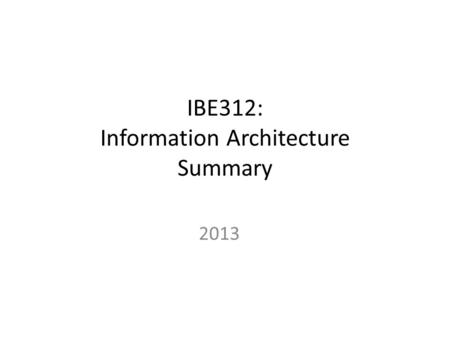 IBE312: Information Architecture Summary 2013. Information Architecture: Part I - Introduction.