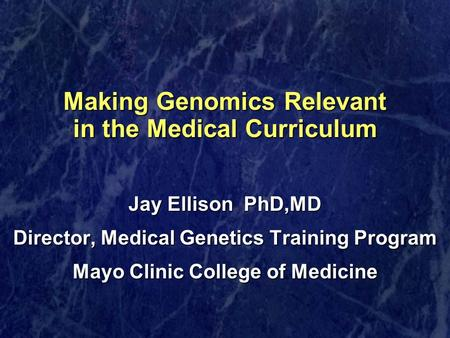 Making Genomics Relevant in the Medical Curriculum Jay Ellison PhD,MD Director, Medical Genetics Training Program Mayo Clinic College of Medicine.