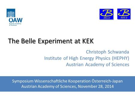The Belle Experiment at KEK Christoph Schwanda Institute of High Energy Physics (HEPHY) Austrian Academy of Sciences Symposium Wissenschaftliche Kooperation.