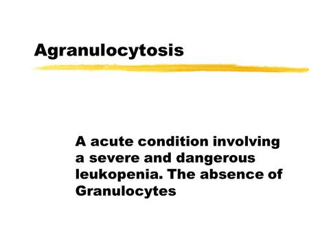 Agranulocytosis A acute condition involving a severe and dangerous leukopenia. The absence of Granulocytes.
