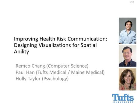 1/20 Remco Chang (Computer Science) Paul Han (Tufts Medical / Maine Medical) Holly Taylor (Psychology) Improving Health Risk Communication: Designing Visualizations.