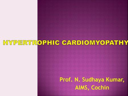 Prof. N. Sudhaya Kumar, AIMS, Cochin. Primary cardiomyopathies Genetic HCM ARVD LV noncompaction Mitochondral myopathy Glyc.storage dis. channelopathies.