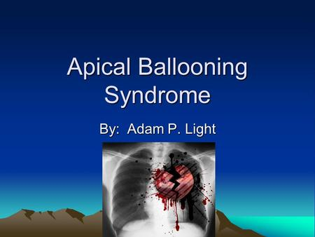Apical Ballooning Syndrome By: Adam P. Light. Apical Ballooning is: A phenomenon where the anterior wall of the left ventricle of the heart loses it's.