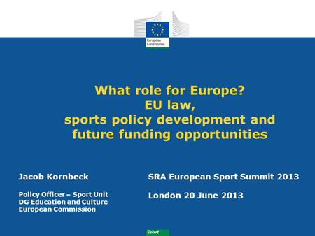 Sport What role for Europe? EU law, sports policy development and future funding opportunities Jacob Kornbeck Policy Officer – Sport Unit DG Education.