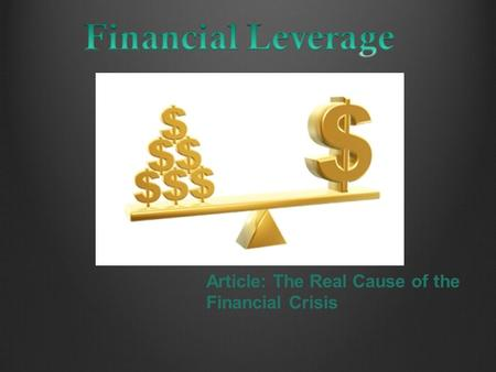 Article: The Real Cause of the Financial Crisis. Outline What is financial leverage How financial leverage works Example how financial leverage related.