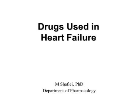 Drugs Used in Heart Failure M Shafiei, PhD Department of Pharmacology.