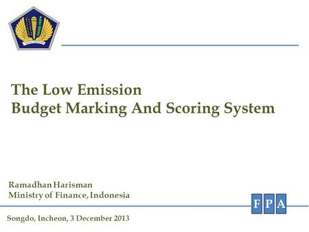 The Low Emission Budget Marking And Scoring System FPA Ramadhan Harisman Ministry of Finance, Indonesia Songdo, Incheon, 3 December 2013.