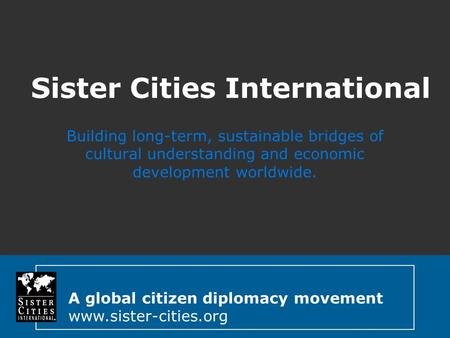 A global citizen diplomacy movement www.sister-cities.org Sister Cities International Building long-term, sustainable bridges of cultural understanding.