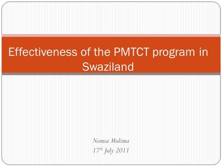 Nomsa Mulima 17 th July 2011 Effectiveness of the PMTCT program in Swaziland.